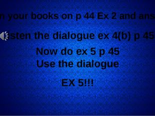 Open your books on p 44 Ex 2 and answer! Listen the dialogue ex 4(b) p 45 No