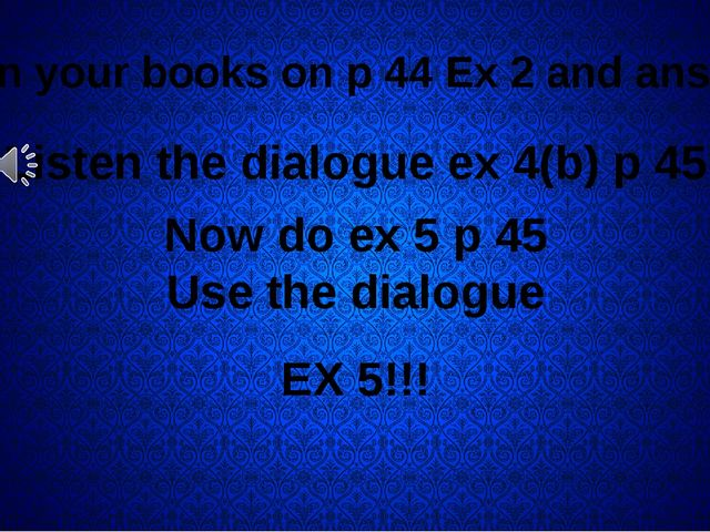 Open your books on p 44 Ex 2 and answer! Listen the dialogue ex 4(b) p 45 No...