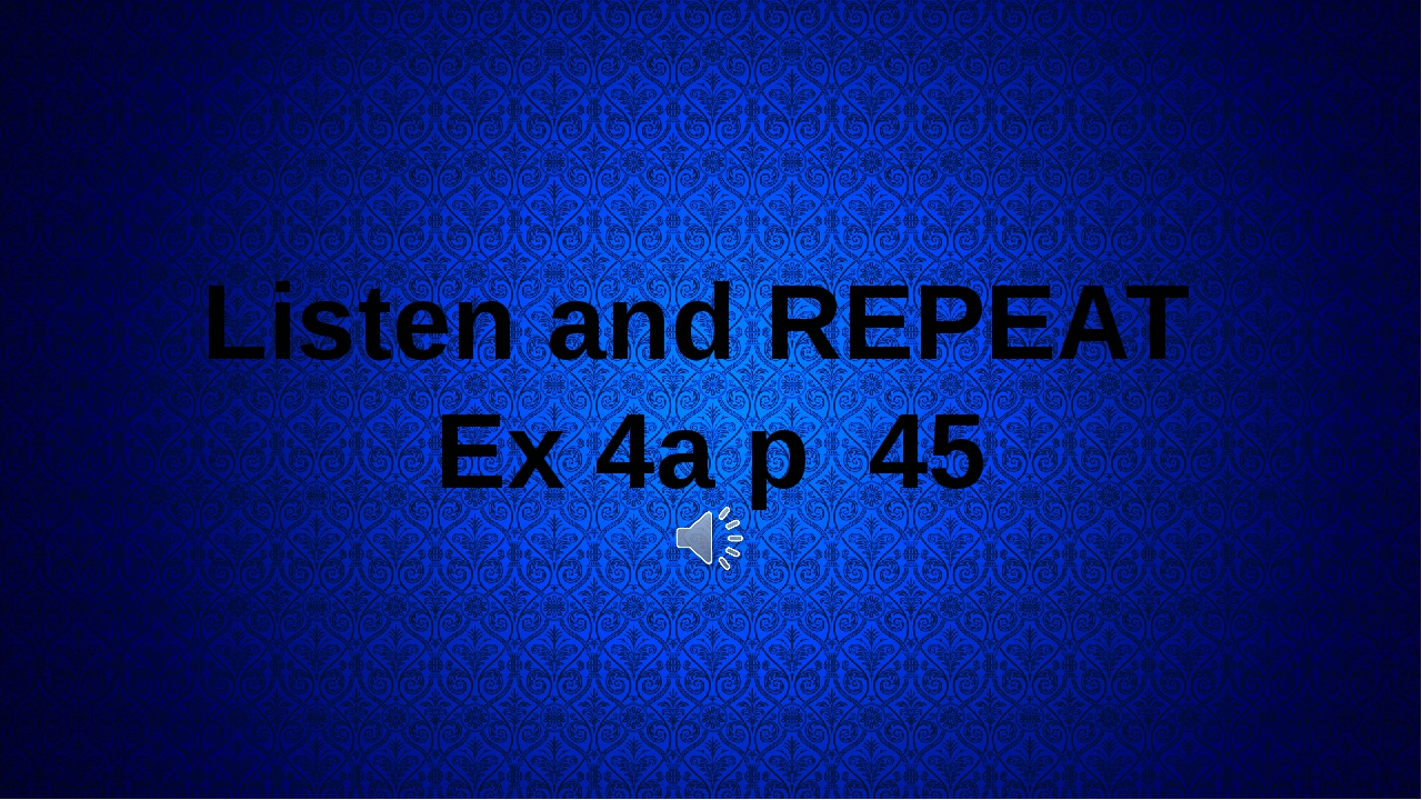 Listen and REPEAT Ex 4a p 45