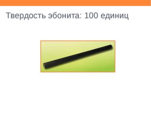Твердость эбонита: 100 единиц
