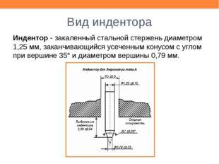 Вид индентора Индентор - закаленный стальной стержень диаметром 1,25 мм, зака