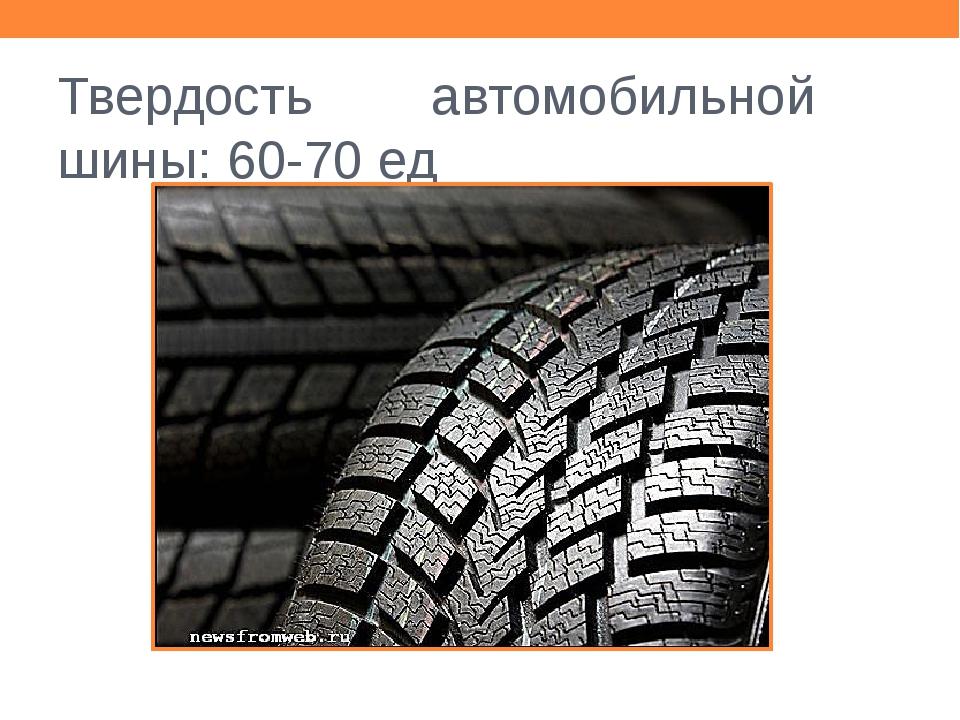 Твердость автомобильной шины: 60-70 ед