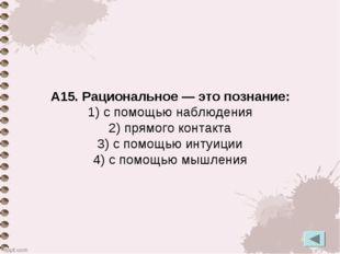 А15. Рациональное — это познание: 1) с помощью наблюдения 2) прямого контакта