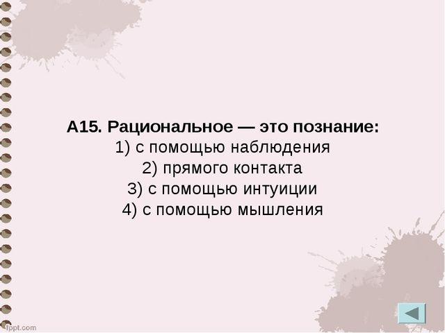 А15. Рациональное — это познание: 1) с помощью наблюдения 2) прямого контакта...