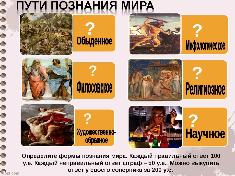 ? ? ? ? ? ? Определите формы познания мира. Каждый правильный ответ 100 у.е....