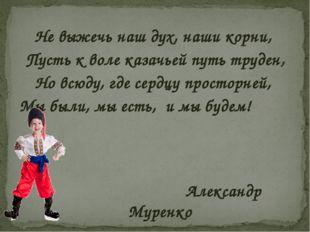 Не выжечь наш дух, наши корни, Пусть к воле казачьей путь труден, Но всюду,