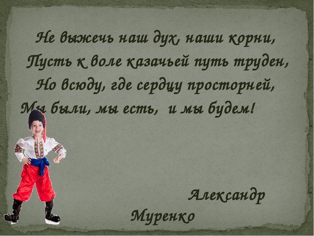 Не выжечь наш дух, наши корни, Пусть к воле казачьей путь труден, Но всюду,...