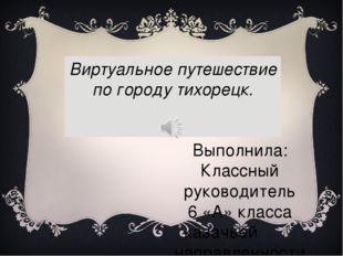 Виртуальное путешествие по городу тихорецк. Выполнила: Классный руководитель