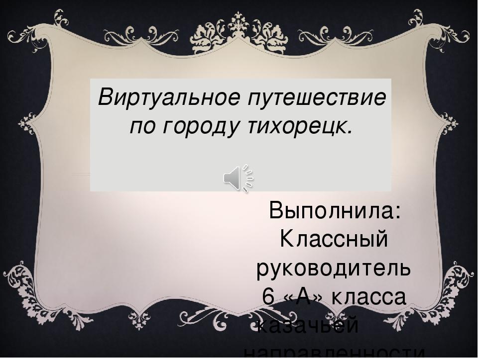 Виртуальное путешествие по городу тихорецк. Выполнила: Классный руководитель...