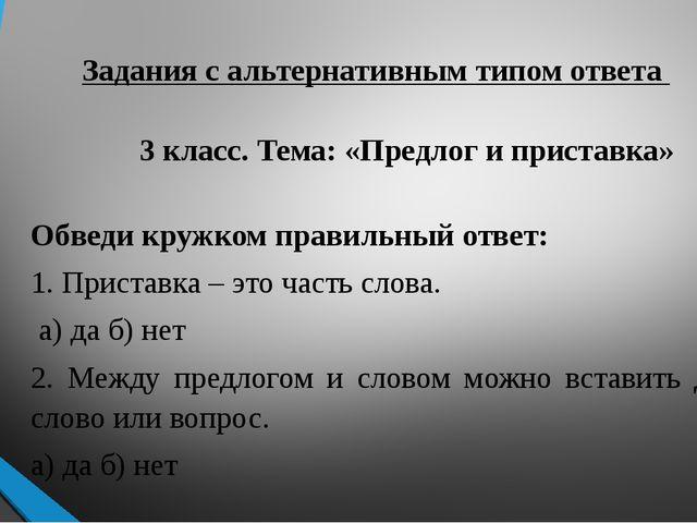 Задания с альтернативным типом ответа 3 класс. Тема: «Предлог и приставка» Об...