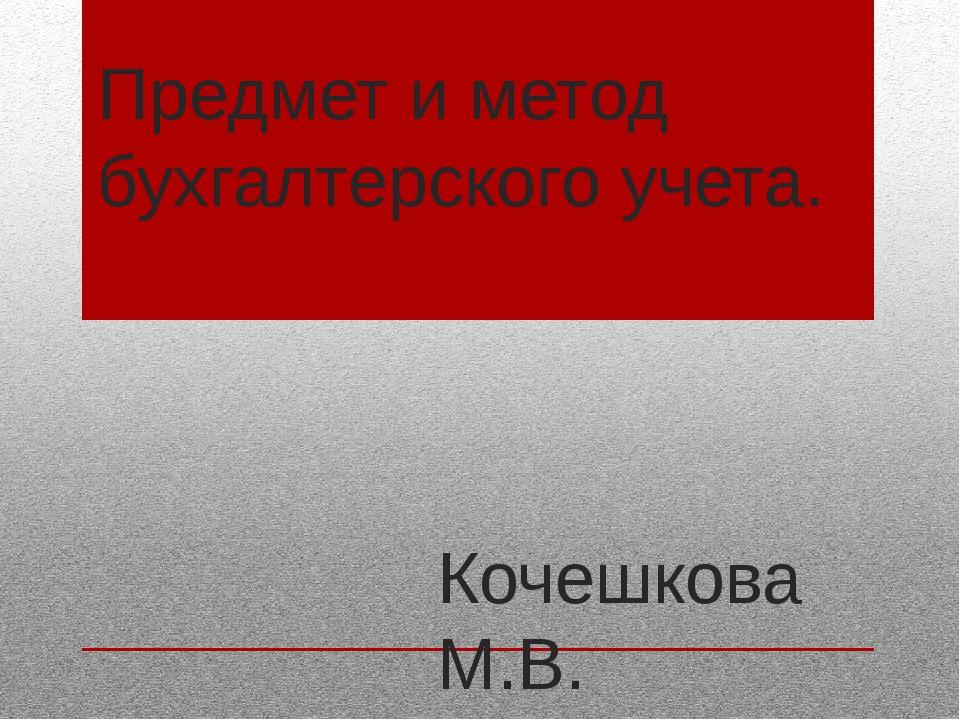 Предмет и метод бухгалтерского учета. Кочешкова М.В. Преподаватель ВКК