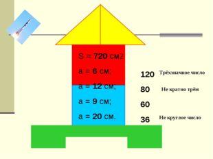 S = 720 см2 a = 6 см; a = 12 см; a = 9 см; a = 20 см. 120 80 60 36 Трёхзначн