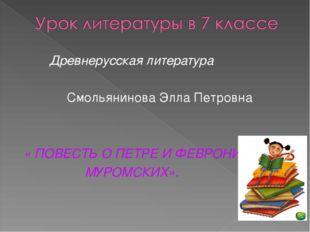 Древнерусская литература Смольянинова Элла Петровна « ПОВЕСТЬ О ПЕТРЕ И ФЕВР