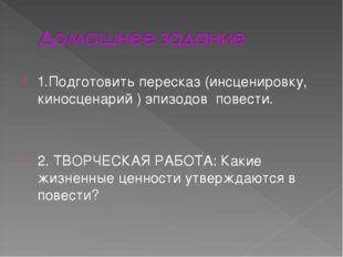 1.Подготовить пересказ (инсценировку, киносценарий ) эпизодов повести. 2. ТВО
