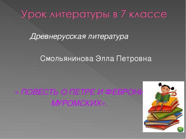 Древнерусская литература Смольянинова Элла Петровна « ПОВЕСТЬ О ПЕТРЕ И ФЕВР...