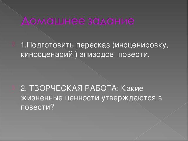 1.Подготовить пересказ (инсценировку, киносценарий ) эпизодов повести. 2. ТВО...
