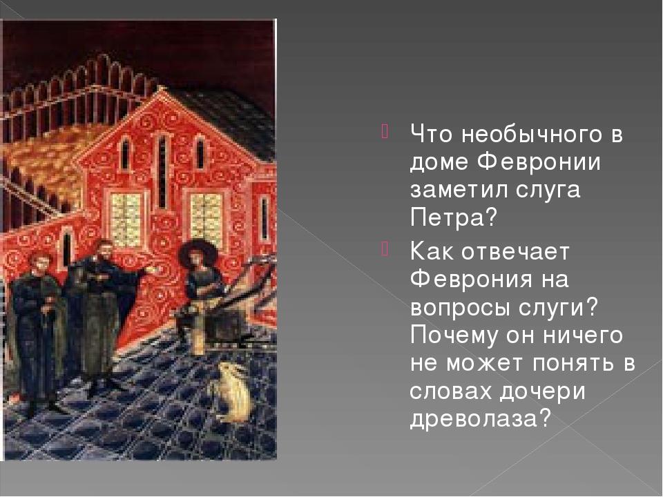 Что необычного в доме Февронии заметил слуга Петра? Как отвечает Феврония на...