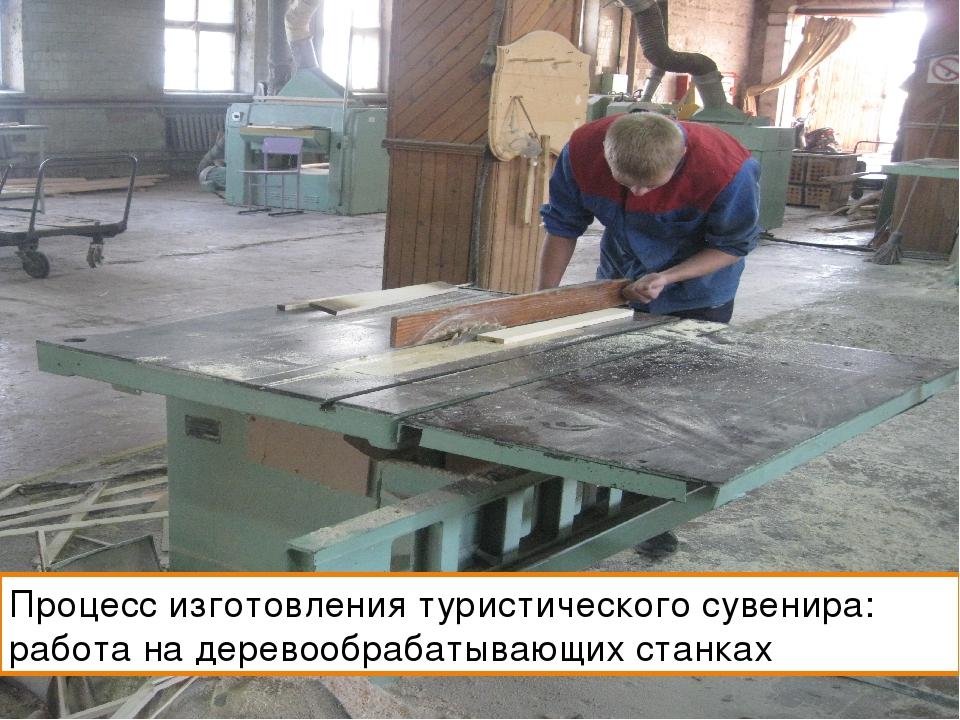 Процесс изготовления туристического сувенира: работа на деревообрабатывающих...