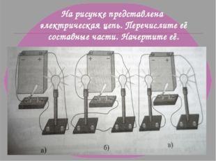 На рисунке представлена электрическая цепь. Перечислите её составные части. Н