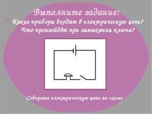 Выполните задание: Какие приборы входят в электрическую цепь? Что произойдёт