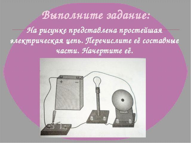 Выполните задание: На рисунке представлена простейшая электрическая цепь. Пер...