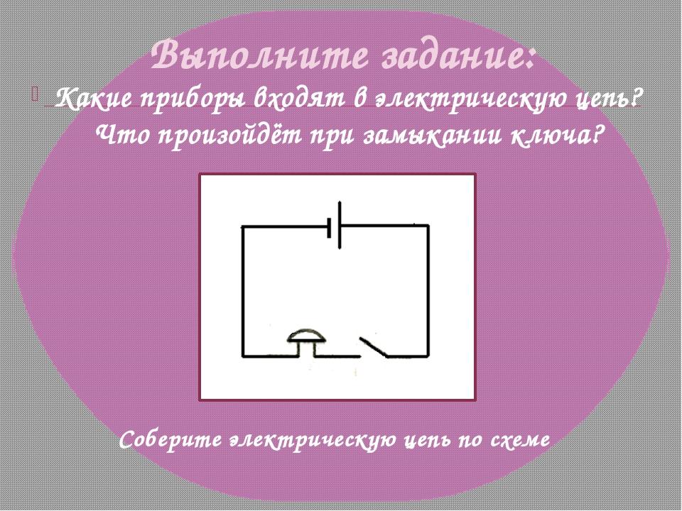 Выполните задание: Какие приборы входят в электрическую цепь? Что произойдёт...