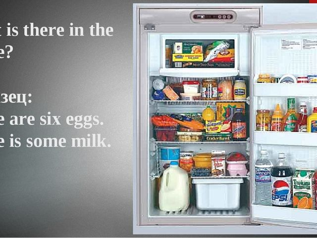 What is there in the fridge? Образец: There are six eggs. There is some milk.