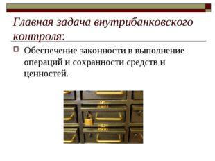Главная задача внутрибанковского контроля: Обеспечение законности в выполнен