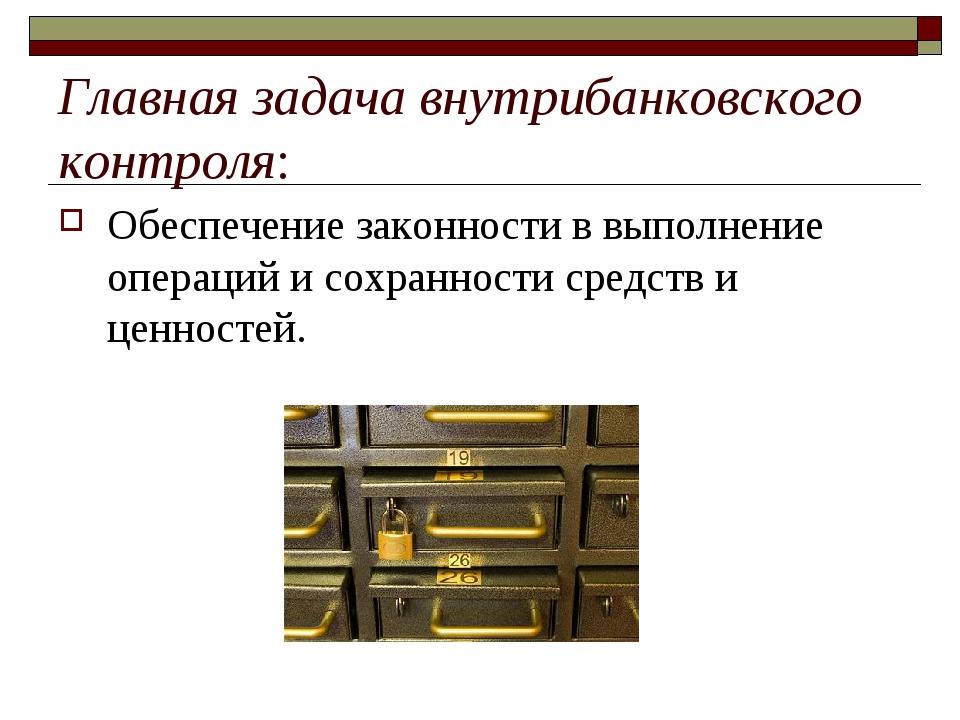 Главная задача внутрибанковского контроля: Обеспечение законности в выполнен...
