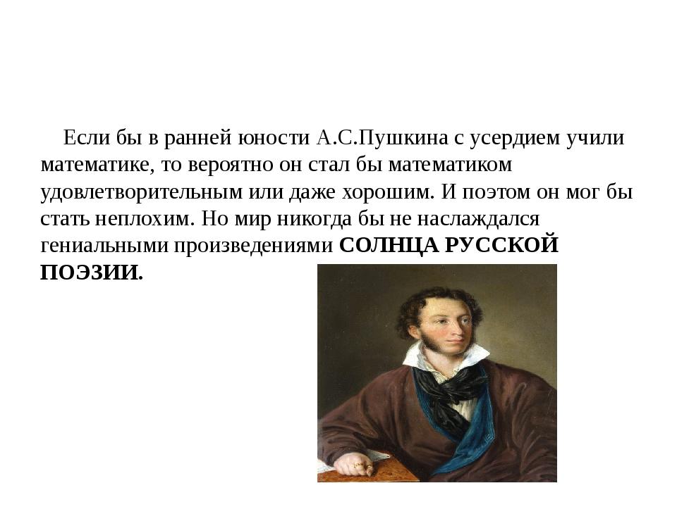 Если бы в ранней юности А.С.Пушкина с усердием учили математике, то вероятно...