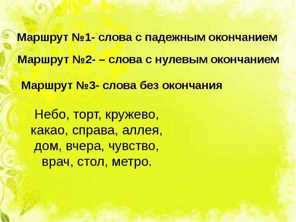 Маршрут №1- слова с падежным окончанием Маршрут №2- – слова с нулевым окончан...