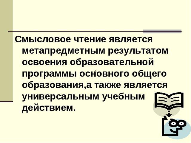 Смысловое чтение является метапредметным результатом освоения образовательной...