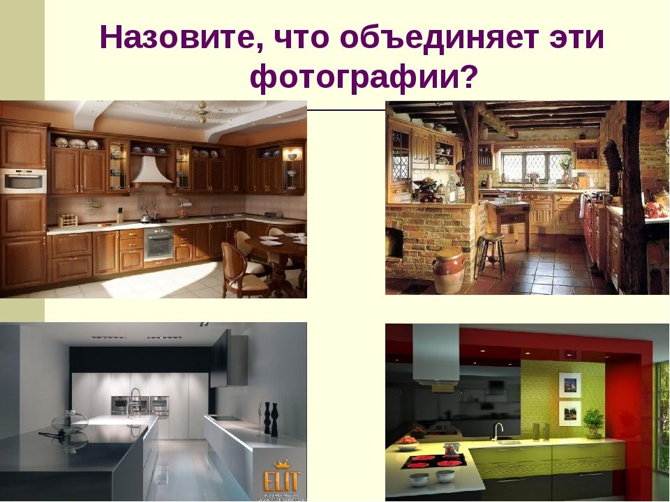Назовите, что объединяет эти фотографии?