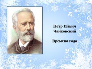 Петр Ильич Чайковский Времена года
