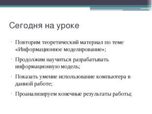 Сегодня на уроке Повторим теоретический материал по теме «Информационное моде