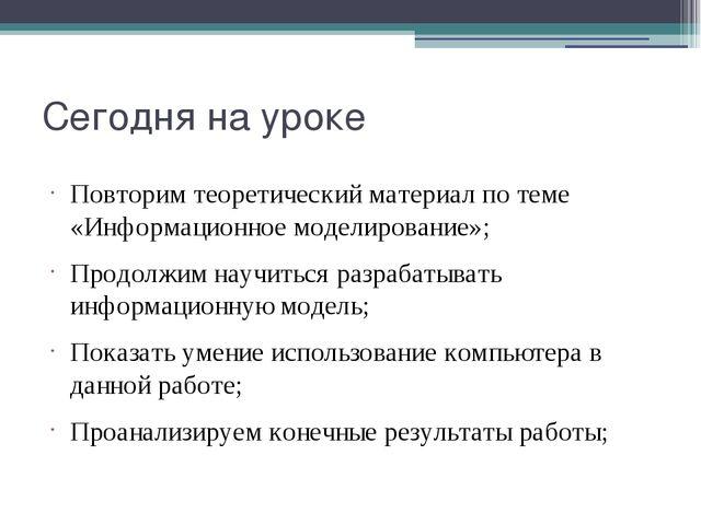 Сегодня на уроке Повторим теоретический материал по теме «Информационное моде...