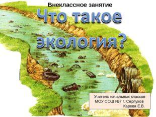 Учитель начальных классов МОУ СОШ №7 г. Серпухов Карева Е.В. Внеклассное зан