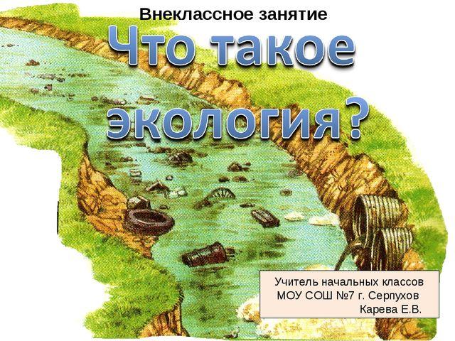 Учитель начальных классов МОУ СОШ №7 г. Серпухов Карева Е.В. Внеклассное зан...