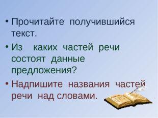 Прочитайте получившийся текст. Из каких частей речи состоят данные предложени