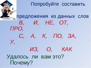 Попробуйте составить предложения из данных слов В, И, НЕ, ОТ, ПРО, С, А, К,