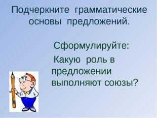 Подчеркните грамматические основы предложений. Сформулируйте: Какую роль в пр