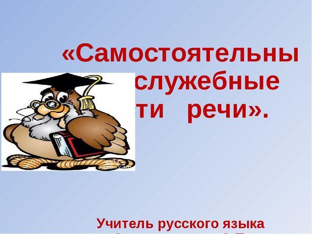 «Самостоятельные и служебные части речи». Учитель русского языка Смольянинов...