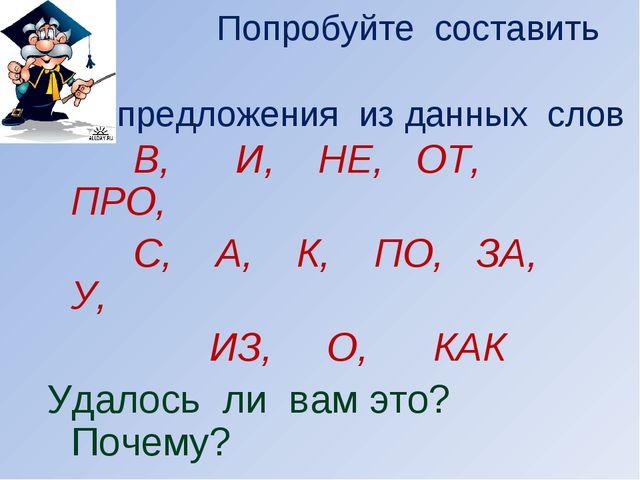 Попробуйте составить предложения из данных слов В, И, НЕ, ОТ, ПРО, С, А, К,...
