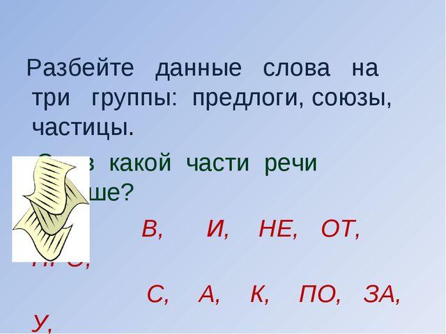 Разбейте данные слова на три группы: предлоги, союзы, частицы. Слов какой ча...