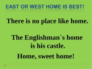 There is no place like home. The Englishman`s home is his castle. Home, sweet