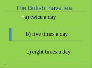 The British have tea a) twice a day b) five times a day c) eight times a day