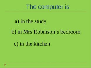 The computer is a) in the study b) in Mrs Robinson`s bedroom c) in the kitchen