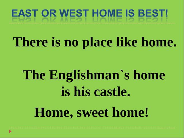 There is no place like home. The Englishman`s home is his castle. Home, sweet...