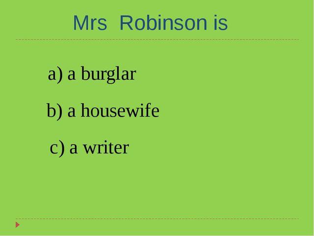 Mrs Robinson is a) a burglar b) a housewife c) a writer