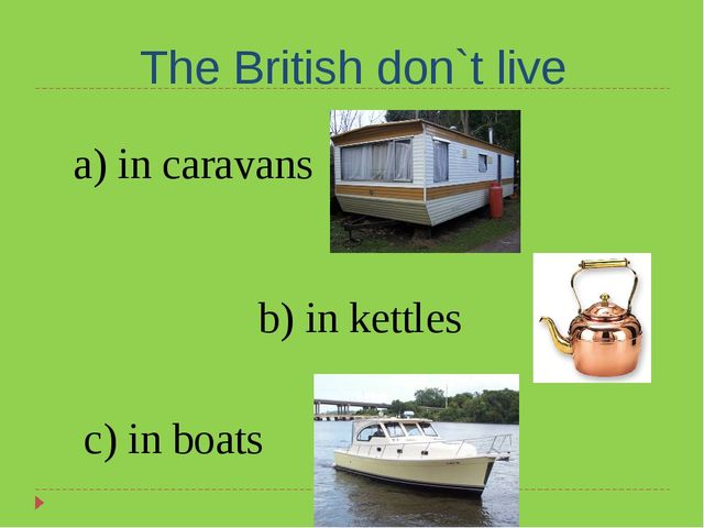 The British don`t live a) in caravans b) in kettles c) in boats
